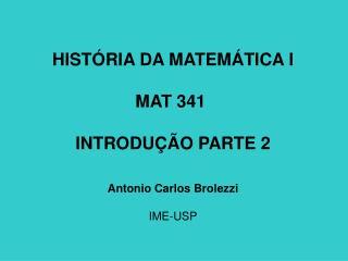 HISTÓRIA DA MATEMÁTICA I MAT 341  INTRODUÇÃO PARTE  2 Antonio Carlos Brolezzi IME-USP