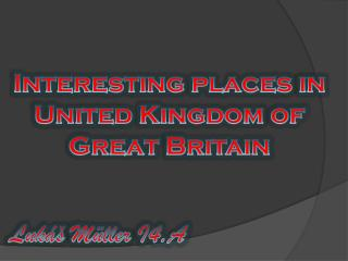 Interesting places  in United Kingdom of Great  Britain