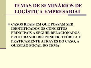TEMAS DE SEMIN�RIOS DE  LOG�STICA EMPRESARIAL