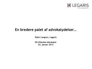 En bredere palet af advokatydelser… Peter Løvgren, Legaris DVJ/Danske Advokater 24. januar 2013