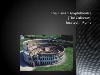 The  Flavian  Amphitheatre (The Coliseum)  located in Rome