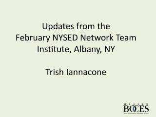 Updates from the  February NYSED Network Team Institute, Albany, NY Trish Iannacone