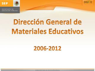 Dirección General de Materiales Educativos 2006-2012