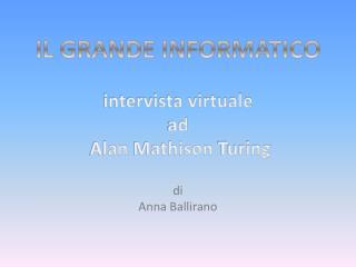 IL GRANDE INFORMATICO intervista virtuale  ad   Alan  Mathison Turing