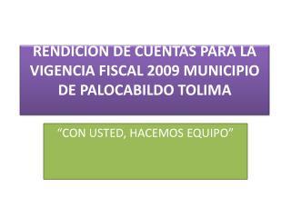 RENDICION DE CUENTAS PARA LA VIGENCIA FISCAL 2009 MUNICIPIO DE PALOCABILDO TOLIMA