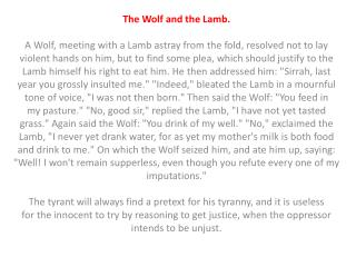 The Wolf and the Lamb. A Wolf, meeting with a Lamb astray from the fold, resolved not to lay