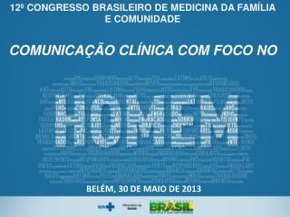 12º CONGRESSO BRASILEIRO DE MEDICINA DA FAMÍLIA E COMUNIDADE  COMUNICAÇÃO CLÍNICA C OM FOCO NO
