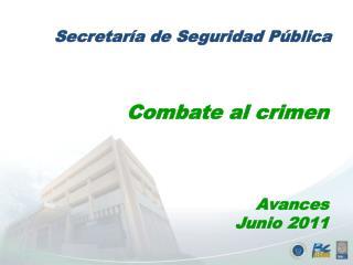 Combate al crimen Avances  Junio  2011