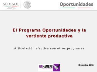 El Programa Oportunidades y la vertiente productiva Articulación efectiva con otros programas