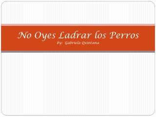 No Oyes Ladrar los Perros by:  Gabriela Quintana