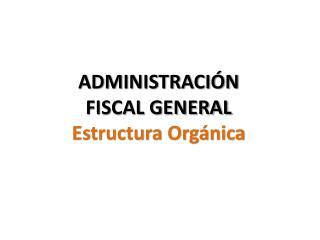 ADMINISTRACIÓN  FISCAL GENERAL Estructura Orgánica