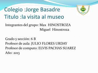 Colegio :Jorge Basadre Titulo :la visita al museo