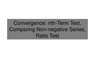 Convergence: nth-Term Test, Comparing Non-negative Series, Ratio Test