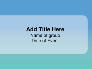 Add Title Here Name of group Date of Event