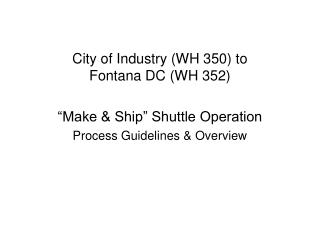 "City of Industry (WH 350) to Fontana DC (WH 352)  ""Make & Ship"" Shuttle Operation"