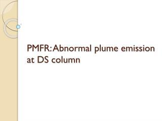 PMFR: Abnormal plume emission  at DS column