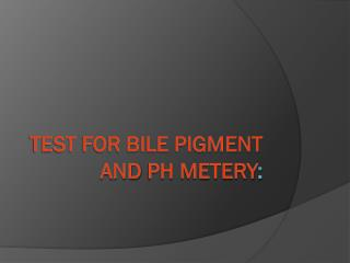 Test for bile pigment and  ph metery :