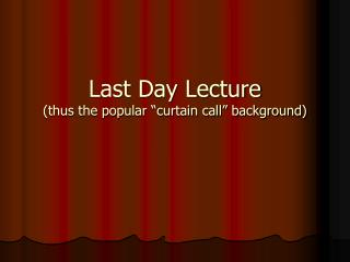 Last Day Lecture thus the popular  curtain call  background