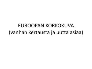 EUROOPAN KORKOKUVA (vanhan kertausta ja uutta asiaa)