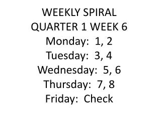 WEEKLY SPIRAL  QUARTER 1 WEEK 6 Monday:  1, 2 Tuesday:  3, 4 Wednesday:  5, 6 Thursday:  7, 8