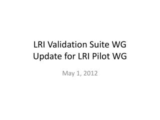 LRI Validation  Suite WG Update for LRI Pilot WG