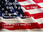 U.S. History Review Unit  1492 to 1900   Focus Questions: What are the origins of the U.S. What were the key early devel