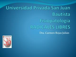 Universidad Privada San Juan Bautista Fisiopatología RADICALES LIBRES