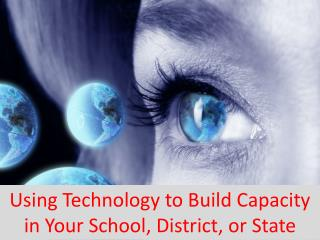 Using Technology to Build Capacity in Your School, District, or State