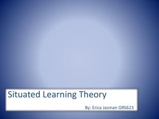 Situated Learning Theory By: Erica  Jasman  GRS623