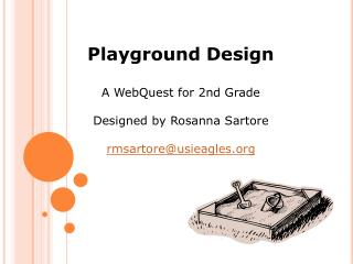 Playground Design A  WebQuest  for  2nd Grade Designed by  Rosanna  Sartore