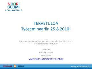 TERVETULOA Työseminaariin 25.8.2010!