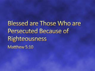 Blessed  are Those Who are Persecuted Because of Righteousness