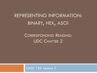 Representing information: binary, hex,  ascii Corresponding Reading: UDC Chapter 2