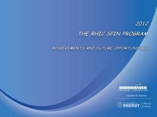 2012 THE RHIC SPIN Program Achievements and future Opportunities