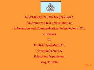 GOVERNMENT OF KARNATAKA Welcomes you to a presentation on  Information and Communication Technologies  ICT  in schools b