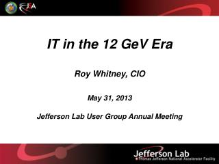 IT in the 12 GeV Era Roy  Whitney,  CIO May 31,  2013 Jefferson Lab User Group Annual Meeting