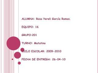 ALUMNA: Rosa Yereli García Ramos. EQUIPO: 16 GRUPO:201 TURNO: Matutino CICLO ESCOLAR: 2009-2010