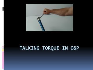 TALKING TORQUE IN O&P