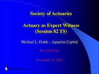 Society of Actuaries  Actuary as Expert Witness Session 82 TS