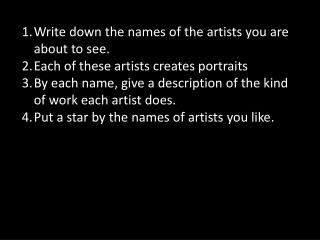 Write down the names of the artists you are about to see.  Each of these artists creates portraits