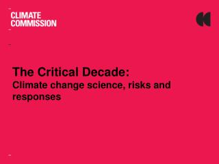 The Critical  Decade:  Climate change science, risks and responses