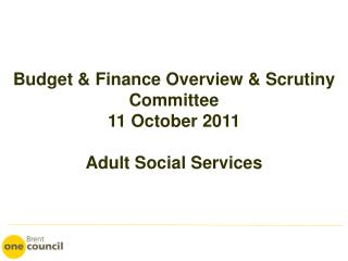 Budget & Finance Overview & Scrutiny Committee 11 October 2011 Adult Social Services
