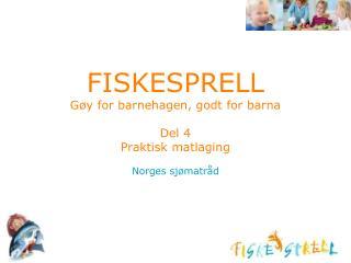 FISKESPRELL Gøy for barnehagen, godt for barna Del 4  Praktisk matlaging