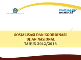 SOSIALISASI  DAN KOORDINASI UJIAN NASIONAL TAHUN 201 2 /201 3