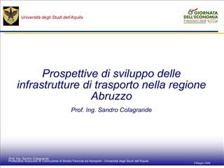 Prospettive di sviluppo delle infrastrutture di trasporto nella regione Abruzzo  Prof. Ing. Sandro Colagrande