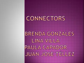 CONNECTORS Brenda Gonzales Lina Villa Paula  C apador      Juan Jose Téllez