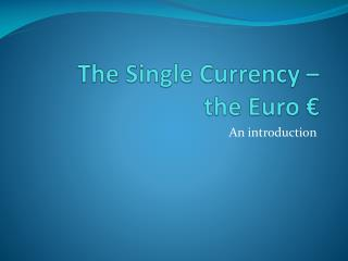 The Single Currency –  the Euro €
