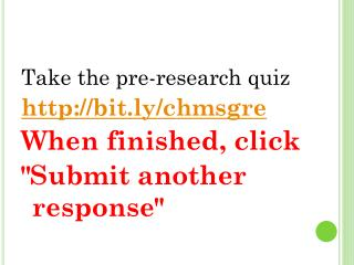 "Take the pre-research quiz http://bit.ly/chmsgre When finished,  click ""Submit  another response"""