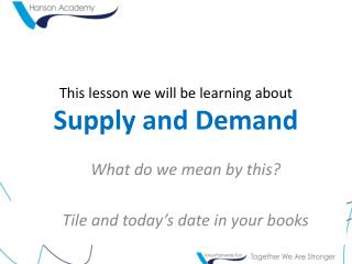 This lesson we will be learning about Supply and Demand