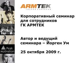 Корпоративный семинар для сотрудников  ГК АРМТЕК Автор и ведущий семинара –  Йорген  Ум